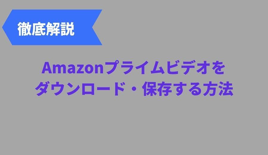 amazon プライムビデオをダウンロードしてPCに保存する方法